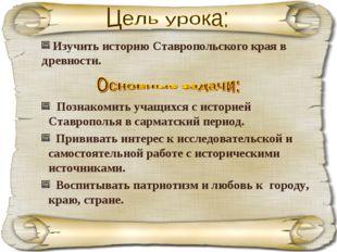 Познакомить учащихся с историей Ставрополья в сарматский период. Прививать и