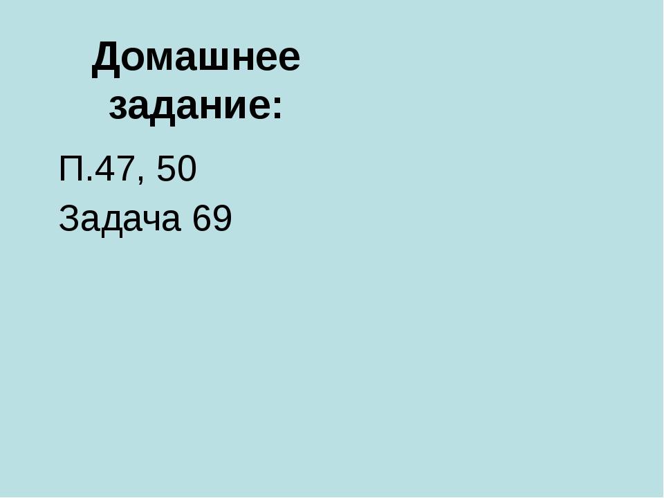 Домашнее задание: П.47, 50 Задача 69