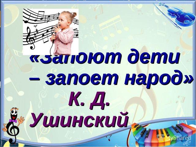 «Запоют дети – запоет народ» К. Д. Ушинский