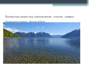 Волнистые линии под треножником - очагом - символ Телецкого озера - Алтын-Кё