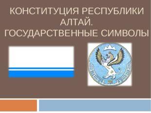 КОНСТИТУЦИЯ РЕСПУБЛИКИ АЛТАЙ. ГОСУДАРСТВЕННЫЕ СИМВОЛЫ