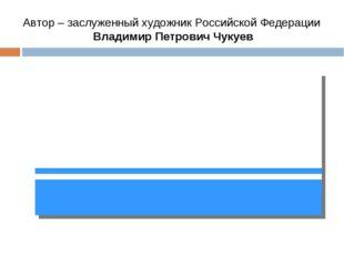 Автор – заслуженный художник Российской Федерации Владимир Петрович Чукуев