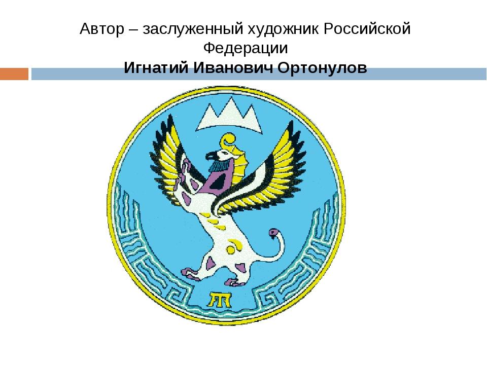 Автор – заслуженный художник Российской Федерации Игнатий Иванович Ортонулов