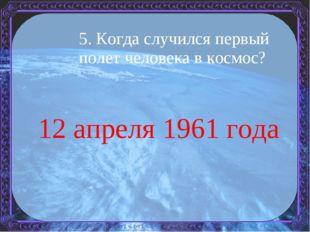 5. Когда случился первый полет человека в космос? 12 апреля 1961 года