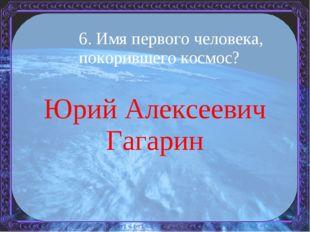 6. Имя первого человека, покорившего космос? Юрий Алексеевич Гагарин