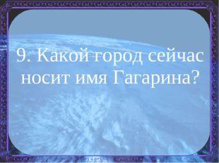9. Какой город сейчас носит имя Гагарина?