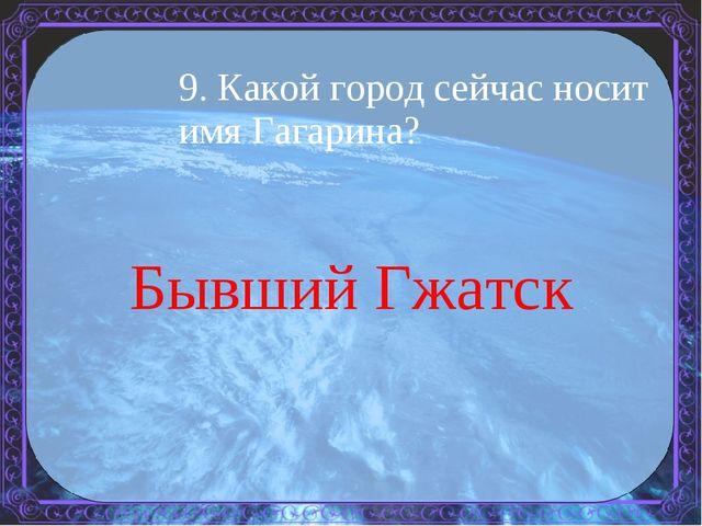 9. Какой город сейчас носит имя Гагарина? Бывший Гжатск