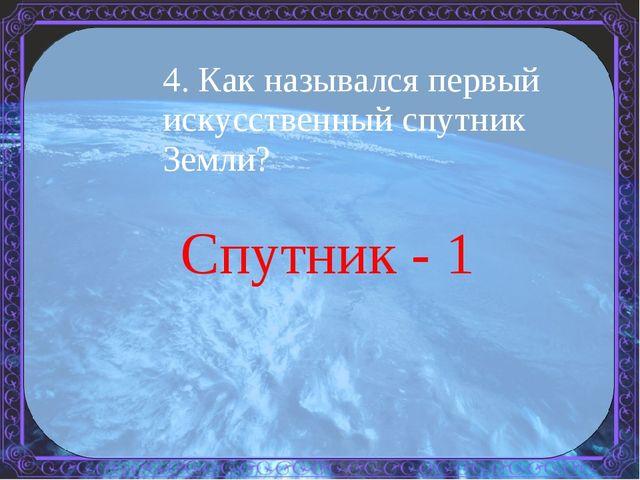 4. Как назывался первый искусственный спутник Земли? Спутник - 1