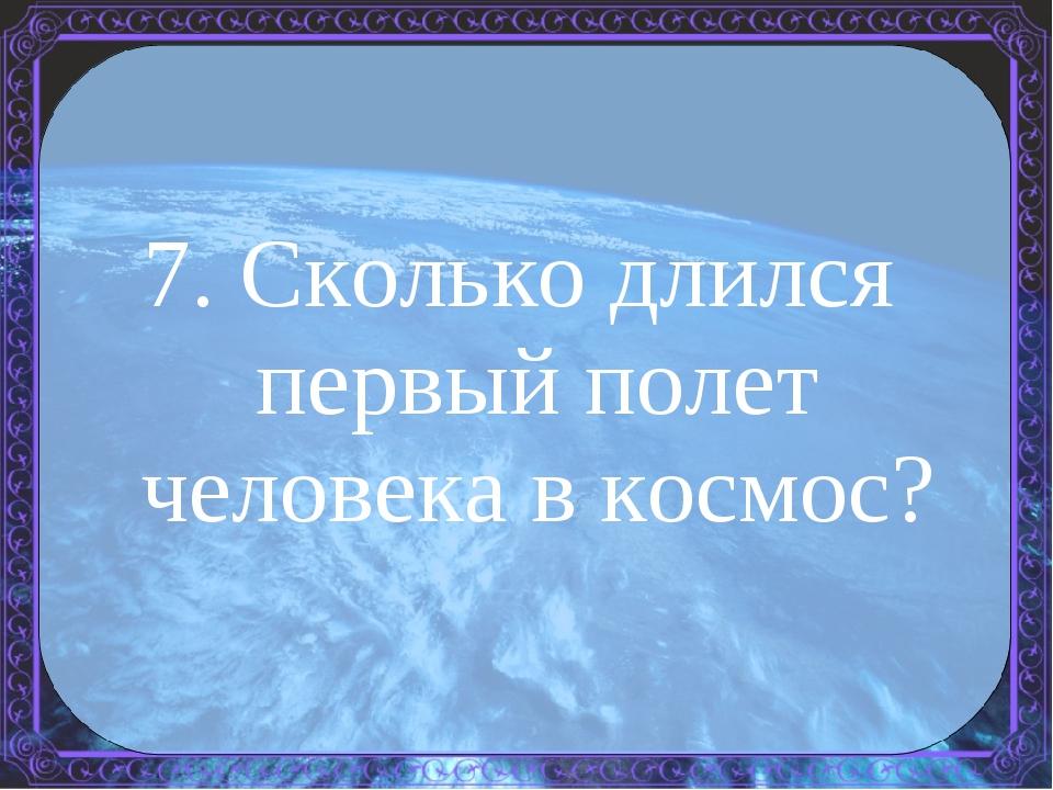 7. Сколько длился первый полет человека в космос?