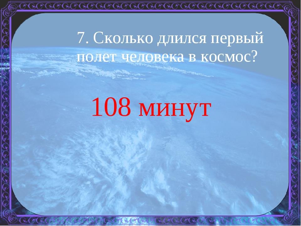 7. Сколько длился первый полет человека в космос? 108 минут