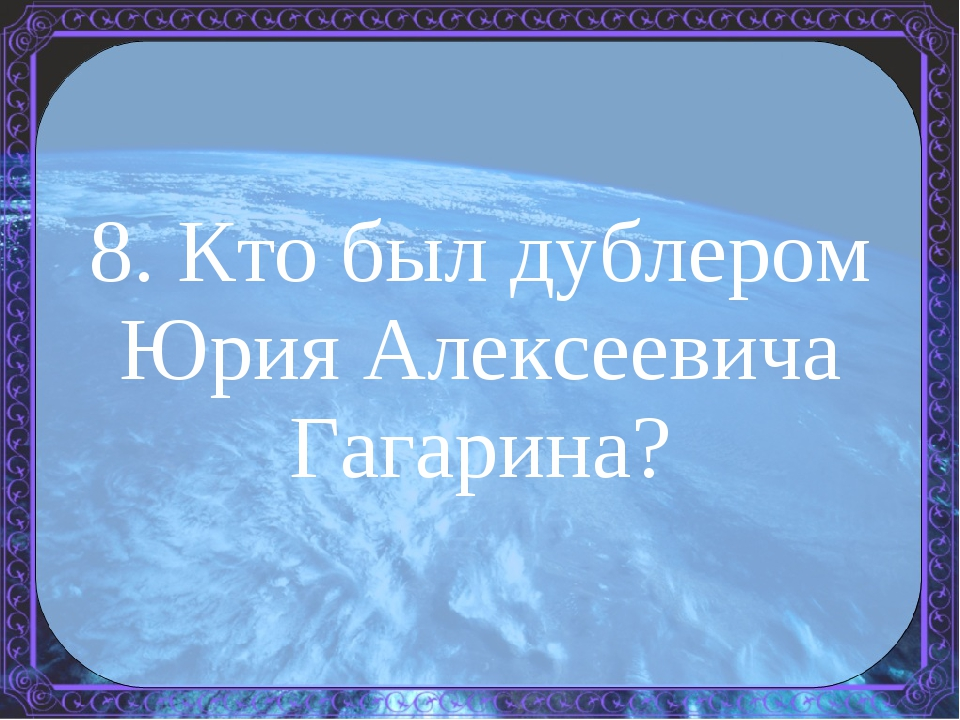 8. Кто был дублером Юрия Алексеевича Гагарина?