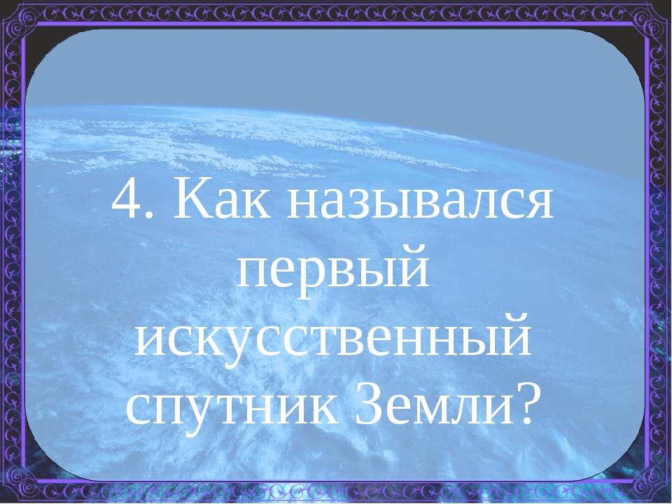 4. Как назывался первый искусственный спутник Земли?