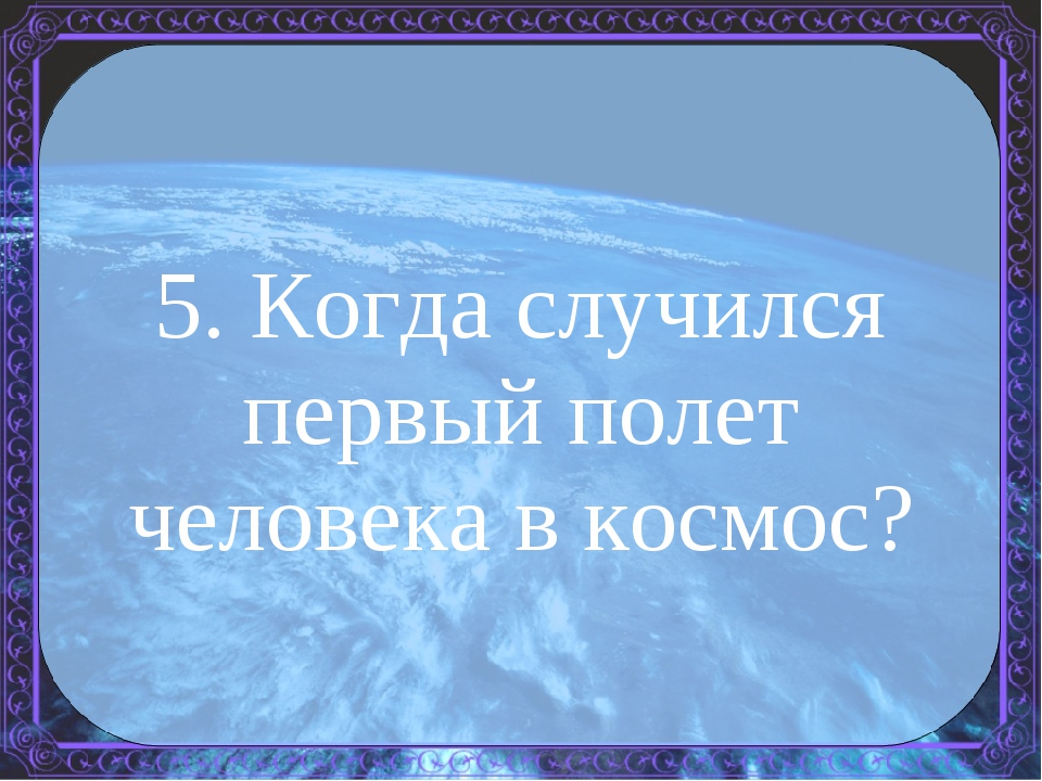 5. Когда случился первый полет человека в космос?