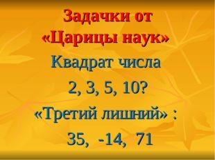 Задачки от «Царицы наук» Квадрат числа 2, 3, 5, 10? «Третий лишний» : 35, -14
