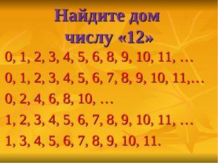 Найдите дом числу «12» 0, 1, 2, 3, 4, 5, 6, 8, 9, 10, 11, … 0, 1, 2, 3, 4, 5,