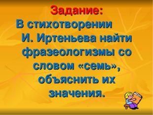 Задание: В стихотворении И. Иртеньева найти фразеологизмы со словом «семь», о