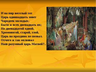 И на пир веселый тот Царь одиннадцать зовет Чародеек молодых; Было ж всех дв