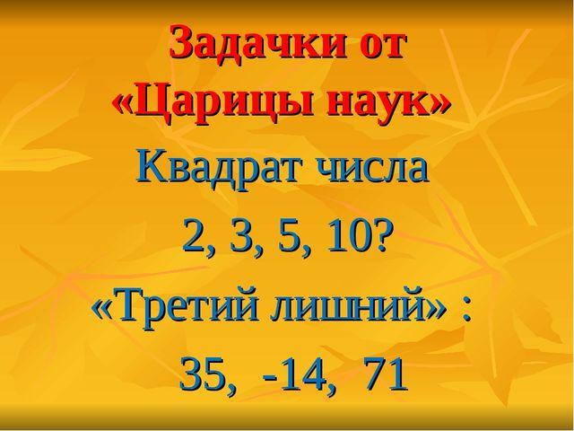 Задачки от «Царицы наук» Квадрат числа 2, 3, 5, 10? «Третий лишний» : 35, -14...