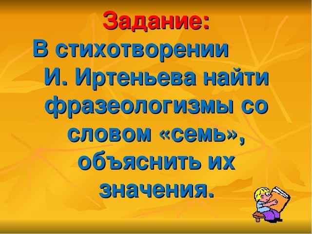 Задание: В стихотворении И. Иртеньева найти фразеологизмы со словом «семь», о...