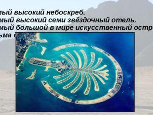2)Самый высокий небоскреб. 3) Самый высокий семи звёздочный отель. 4) Самый б
