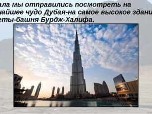 Сначала мы отправились посмотреть на величайшее чудо Дубая-на самое высокое з