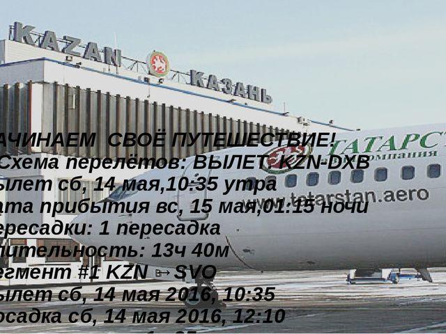 НАЧИНАЕМ СВОЁ ПУТЕШЕСТВИЕ! 1)Схема перелётов: ВЫЛЕТ. KZN-DXB Вылет сб, 14 мая...