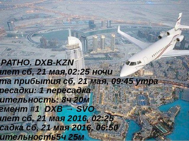 ОБРАТНО. DXB-KZN Вылет сб, 21 мая,02:25 ночи Дата прибытия сб, 21 мая, 09:45...