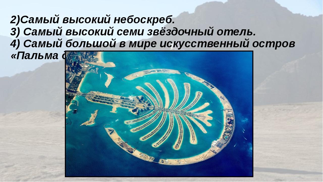2)Самый высокий небоскреб. 3) Самый высокий семи звёздочный отель. 4) Самый б...