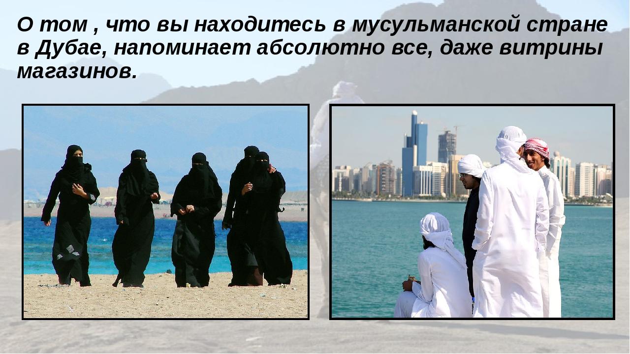О том , что вы находитесь в мусульманской стране в Дубае, напоминает абсолютн...