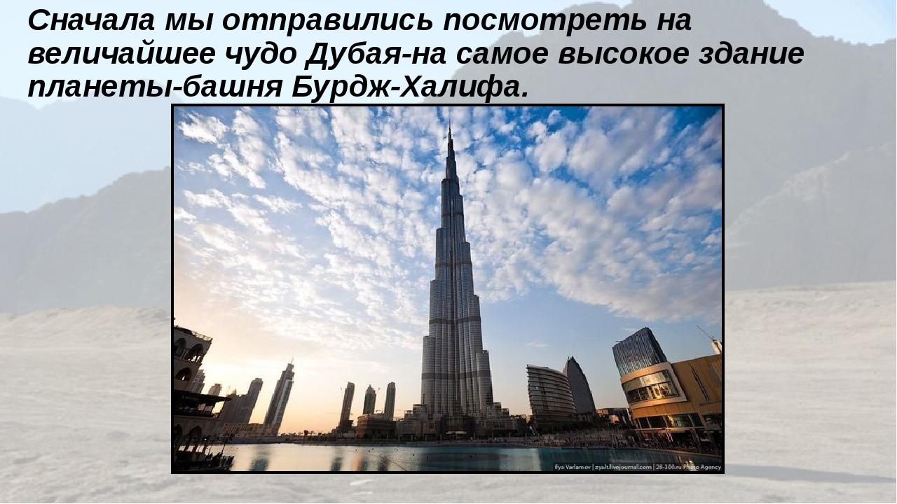 Сначала мы отправились посмотреть на величайшее чудо Дубая-на самое высокое з...