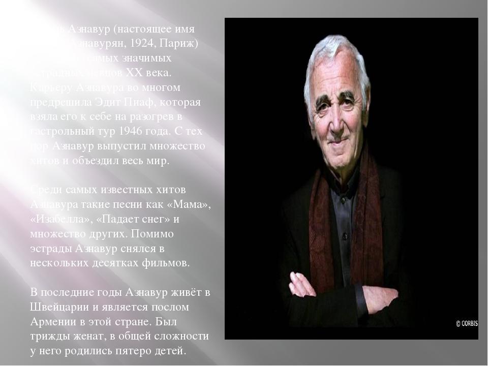 Шарль Азнавур (настоящее имя Шанур Азнавурян, 1924, Париж) — один из самых зн...