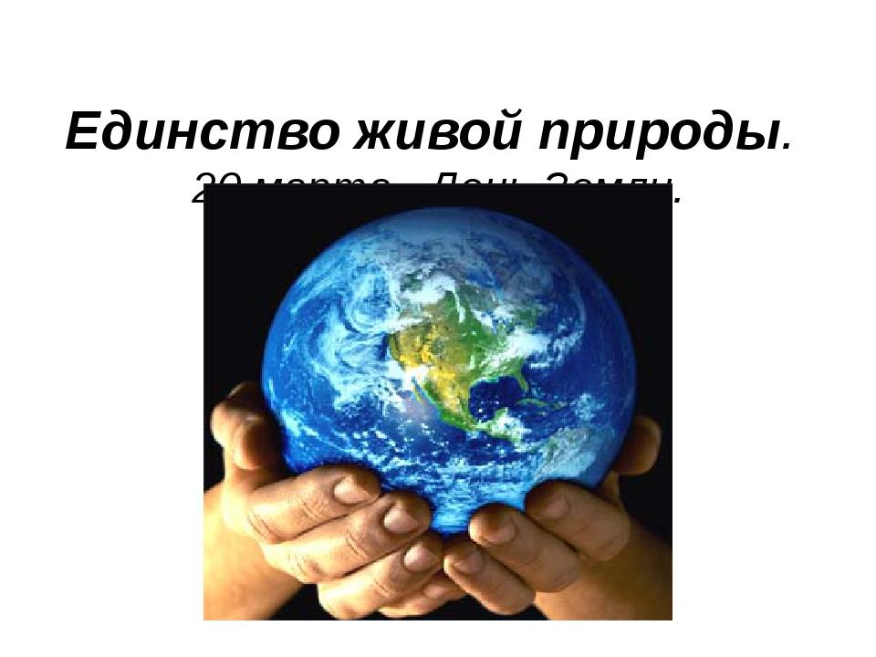 Единство живой природы. 20 марта– День Земли.