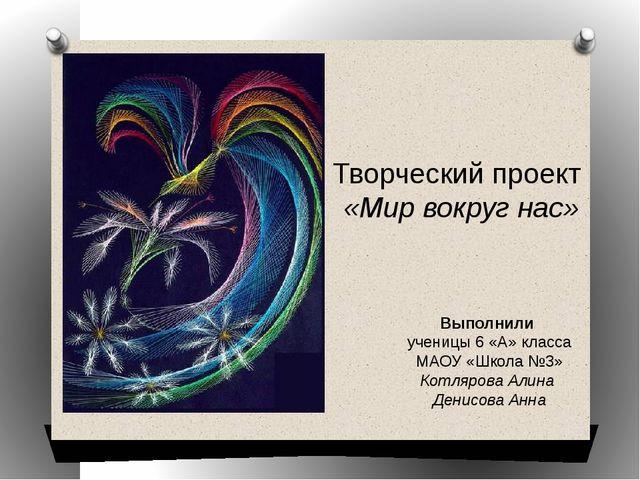 Творческий проект «Мир вокруг нас» Выполнили ученицы 6 «А» класса МАОУ «Школа...