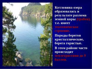 Котловина озера образовалась в результате разлома земной коры (грабен), т.е.
