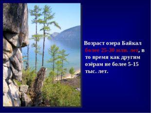 Возраст озера Байкал более 25-30млн.лет, в то время как другим озёрам не б
