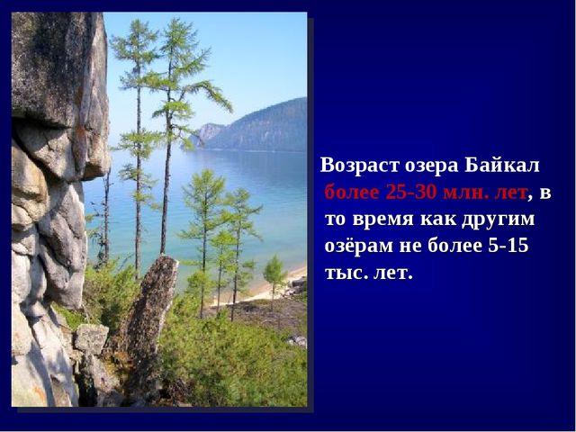 Возраст озера Байкал более 25-30млн.лет, в то время как другим озёрам не б...
