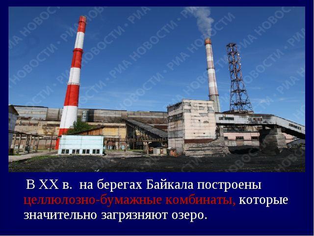 В XX в. на берегах Байкала построены целлюлозно-бумажные комбинаты, которые...