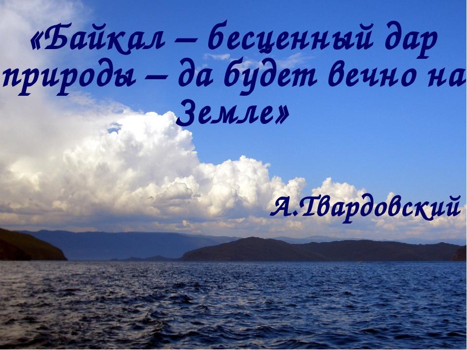 «Байкал – бесценный дар природы – да будет вечно на Земле» А.Твардовский