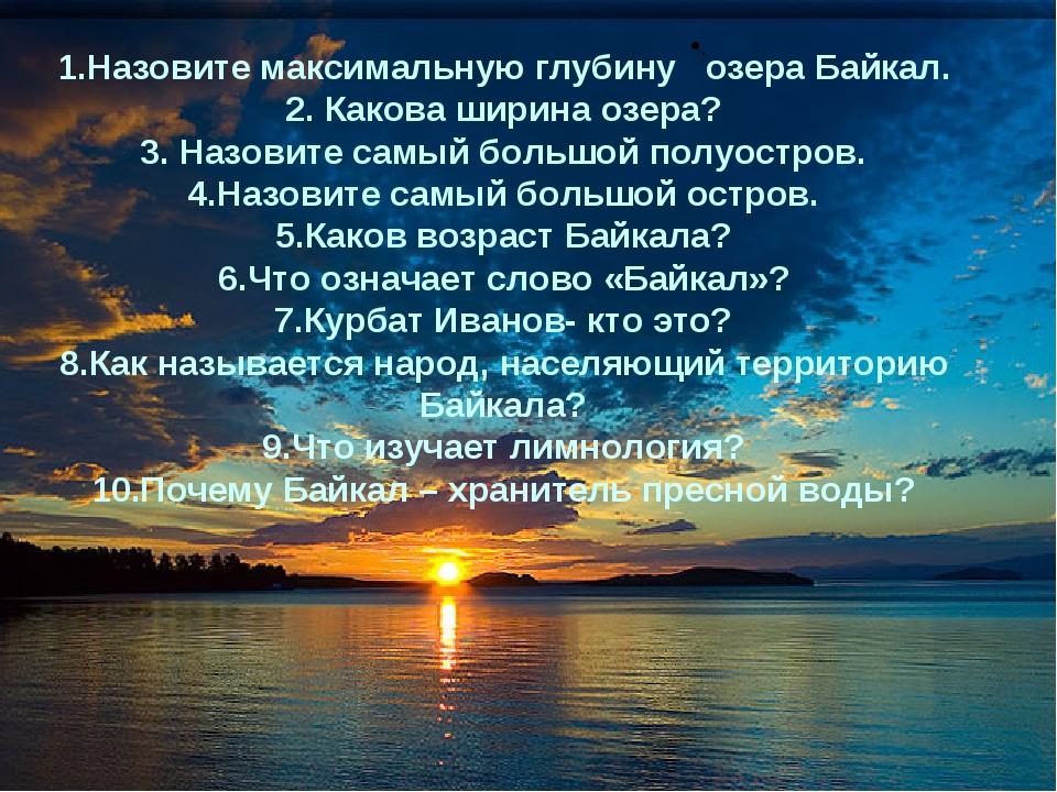 . 1.Назовите максимальную глубину озера Байкал. 2. Какова ширина озера? 3. На...