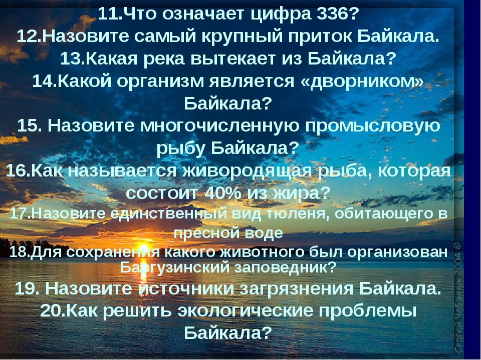 11.Что означает цифра 336? 12.Назовите самый крупный приток Байкала. 13.Какая...