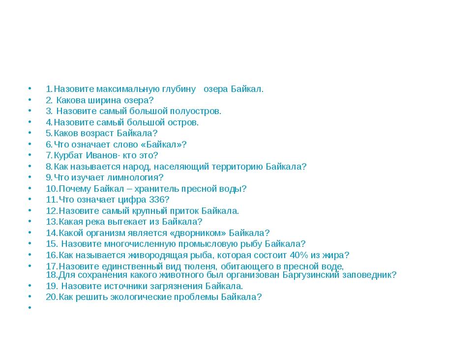 1.Назовите максимальную глубину озера Байкал. 2. Какова ширина озера? 3. Назо...