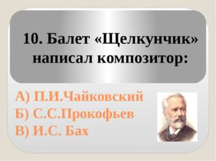 А) П.И.Чайковский Б) С.С.Прокофьев В) И.С. Бах 10. Балет «Щелкунчик» написал