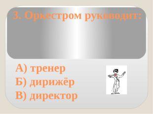 3. Оркестром руководит: А) тренер Б) дирижёр В) директор