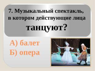 А) балет Б) опера 7. Музыкальный спектакль, в котором действующие лица танцу