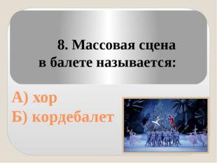 8. Массовая сцена в балете называется: А) хор Б) кордебалет