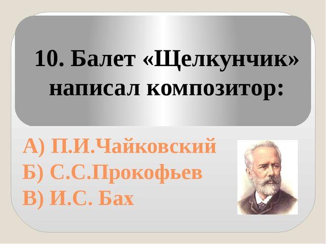А) П.И.Чайковский Б) С.С.Прокофьев В) И.С. Бах 10. Балет «Щелкунчик» написал...