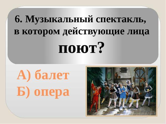 А) балет Б) опера 6. Музыкальный спектакль, в котором действующие лица поют?