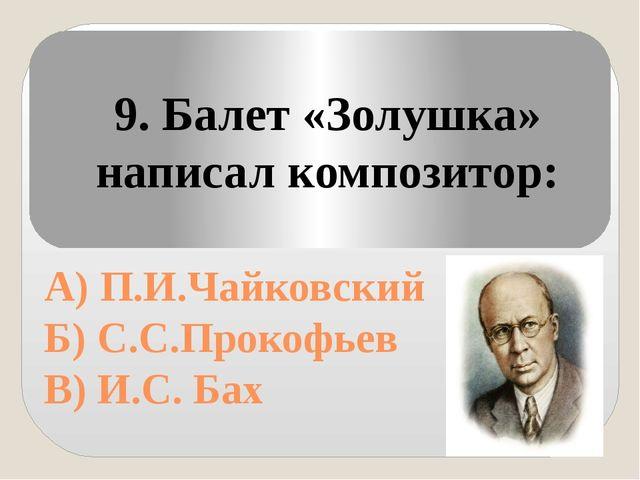А) П.И.Чайковский Б) С.С.Прокофьев В) И.С. Бах 9. Балет «Золушка» написал ко...