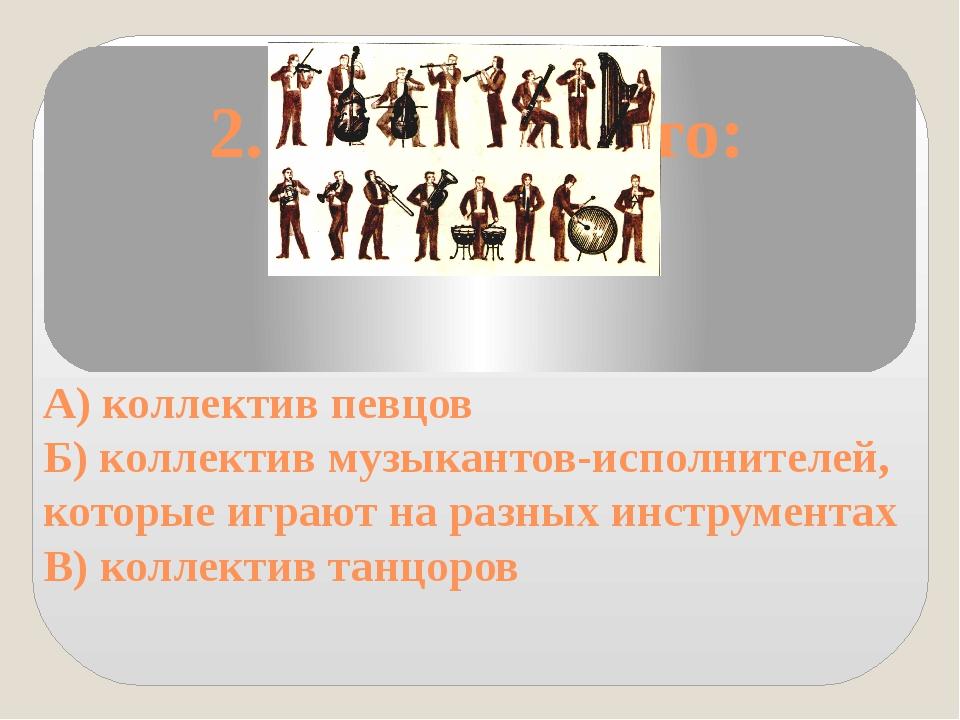 2. Оркестр - это: А) коллектив певцов Б) коллектив музыкантов-исполнителей,...
