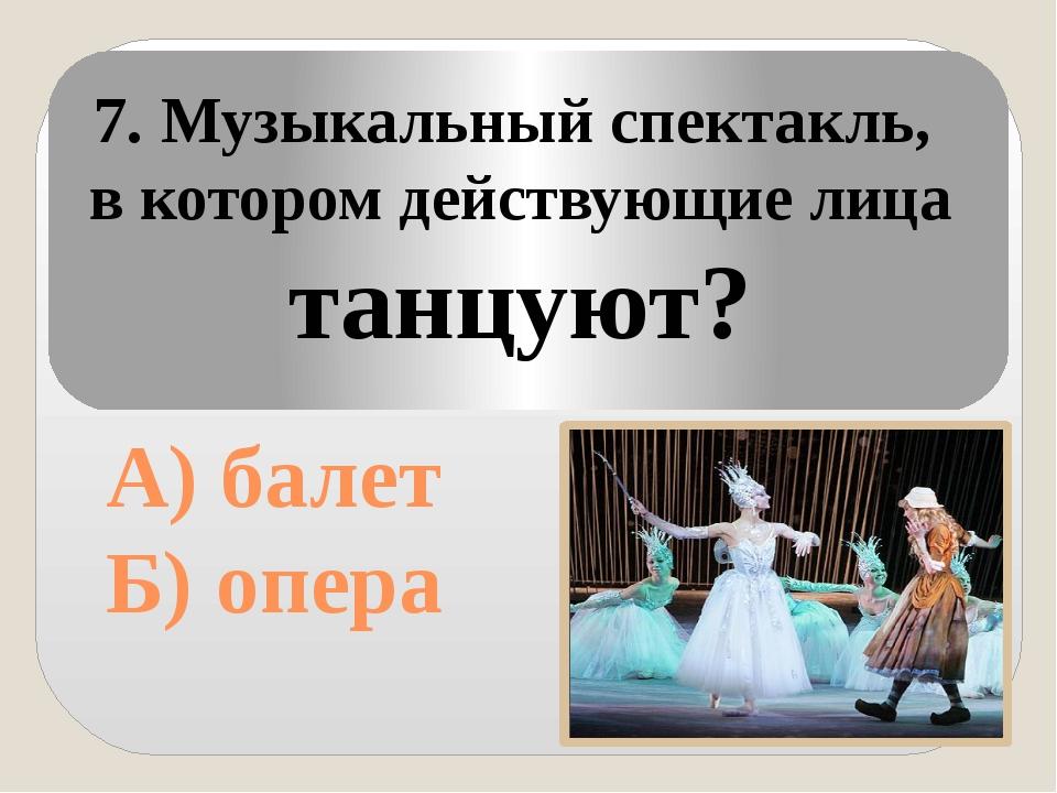 А) балет Б) опера 7. Музыкальный спектакль, в котором действующие лица танцу...